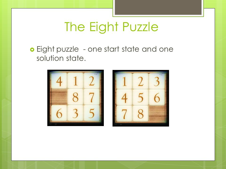 The Eight Puzzle Eight puzzle - one start state and one solution state.