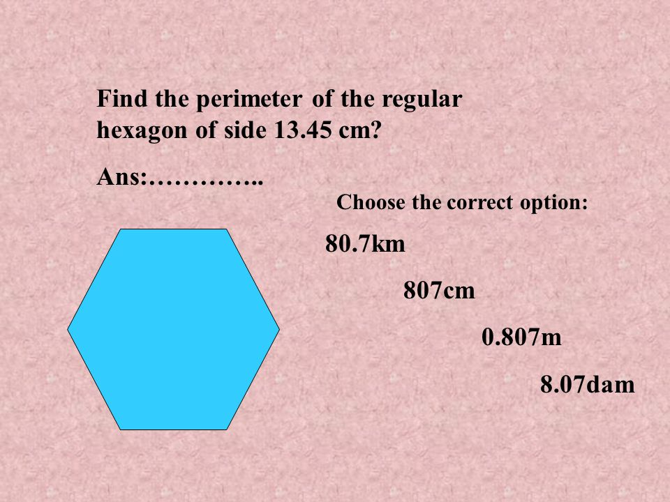 Find the perimeter of the regular hexagon of side 13.45 cm Ans:…………..