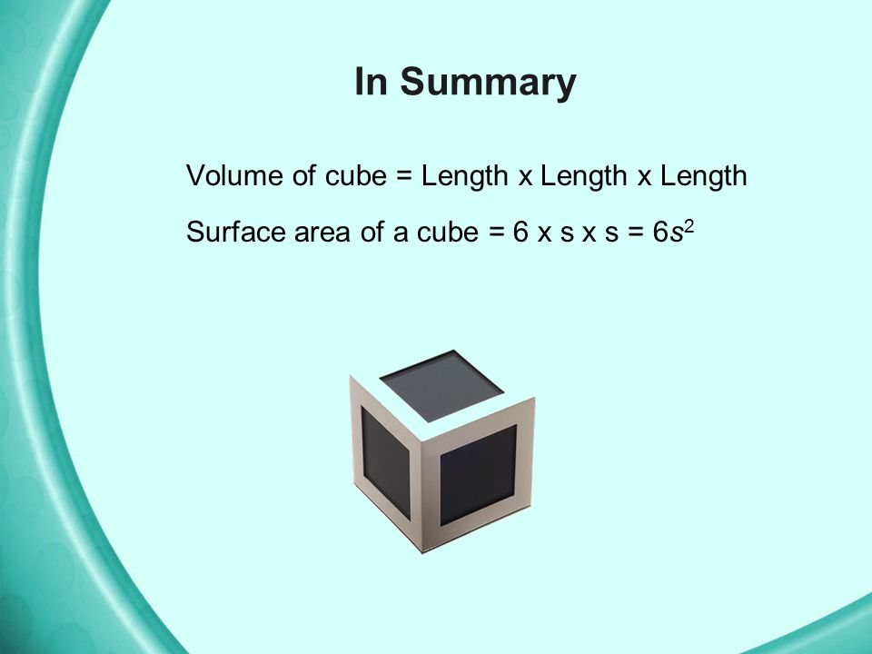 In Summary Volume of cube = Length x Length x Length Surface area of a cube = 6 x s x s = 6s2