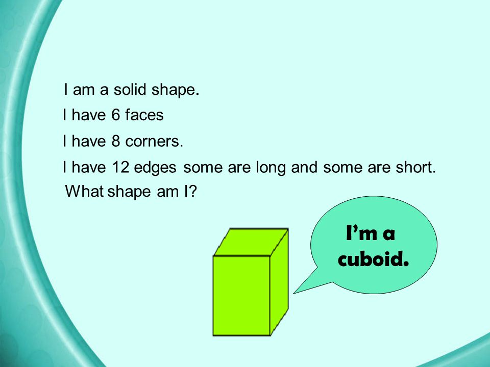 I'm a cuboid. I am a solid shape. I have 6 faces I have 8 corners.