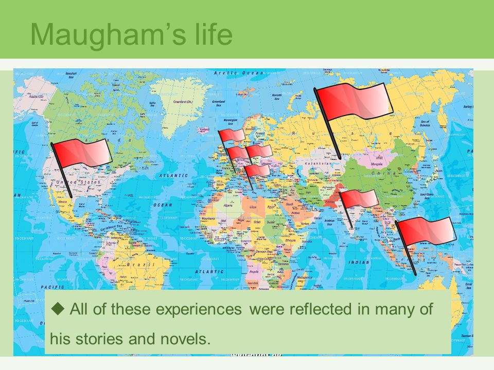 Maugham's life All of these experiences were reflected in many of his stories and novels.