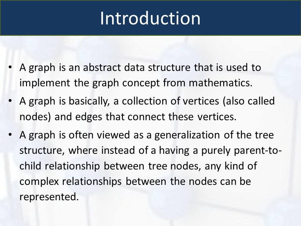 Introduction A graph is an abstract data structure that is used to implement the graph concept from mathematics.