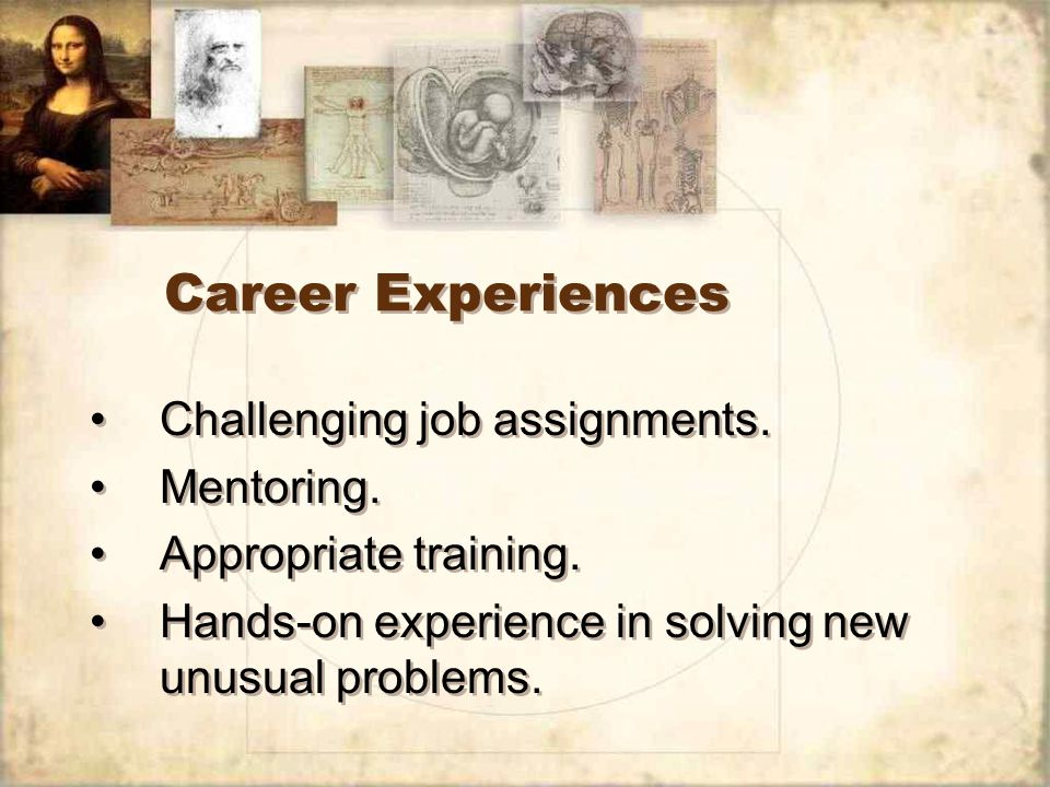 Career Experiences Challenging job assignments. Mentoring.