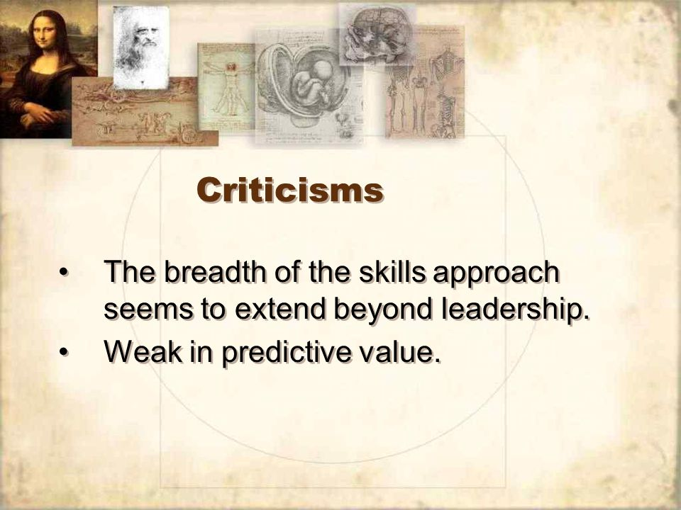 Criticisms The breadth of the skills approach seems to extend beyond leadership.