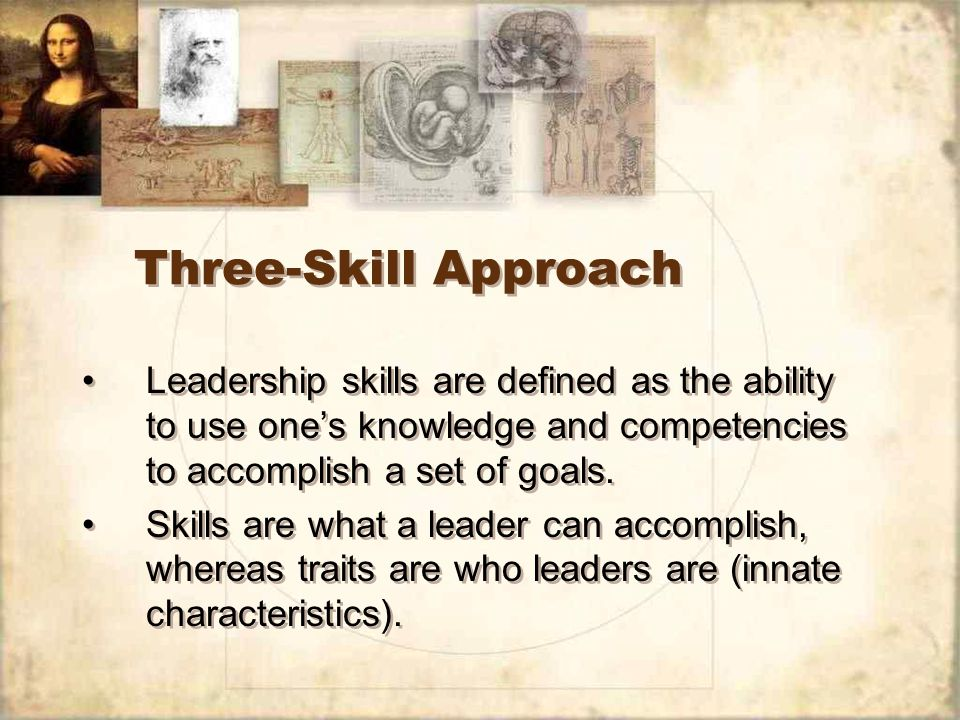 Three-Skill Approach Leadership skills are defined as the ability to use one's knowledge and competencies to accomplish a set of goals.