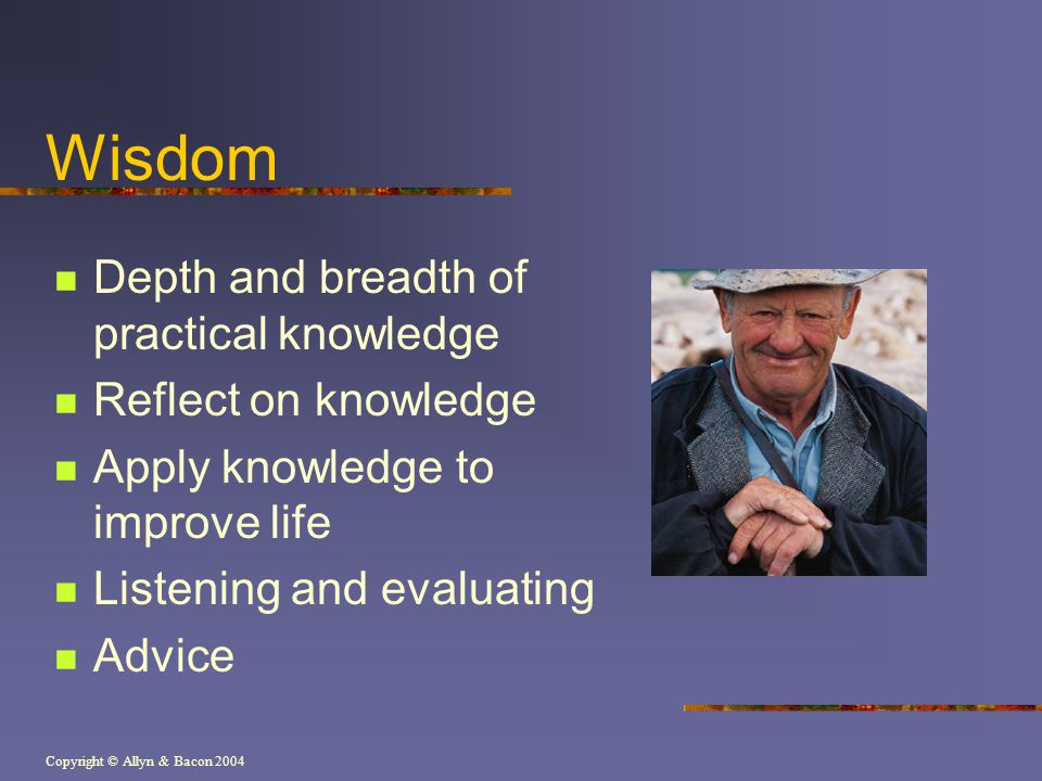 Wisdom Depth and breadth of practical knowledge Reflect on knowledge
