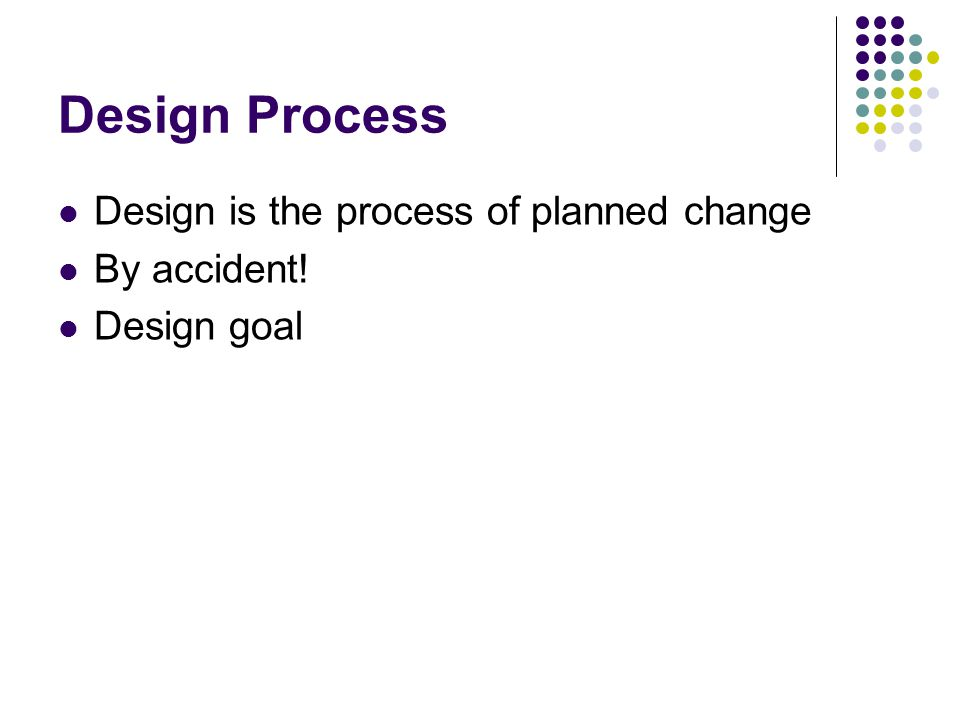 Design Process Design is the process of planned change By accident!