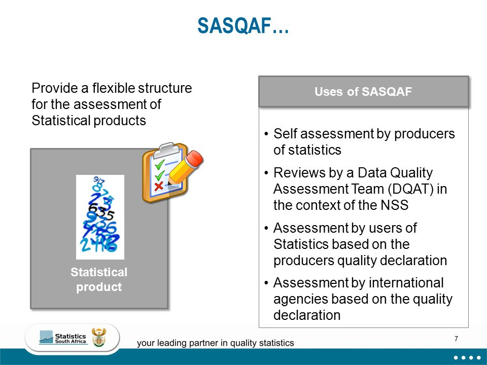SASQAF… Provide a flexible structure for the assessment of Statistical products. Uses of SASQAF. Self assessment by producers of statistics.