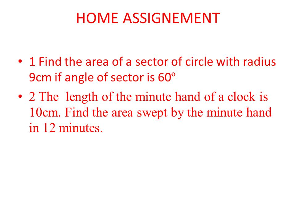 HOME ASSIGNEMENT 1 Find the area of a sector of circle with radius 9cm if angle of sector is 60º.