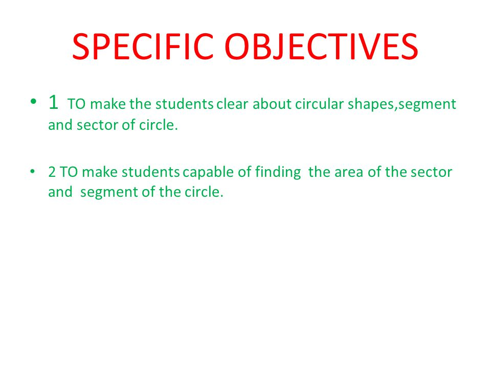 SPECIFIC OBJECTIVES 1 TO make the students clear about circular shapes,segment and sector of circle.