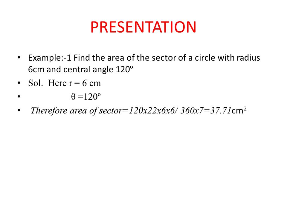 PRESENTATION Example:-1 Find the area of the sector of a circle with radius 6cm and central angle 120º.