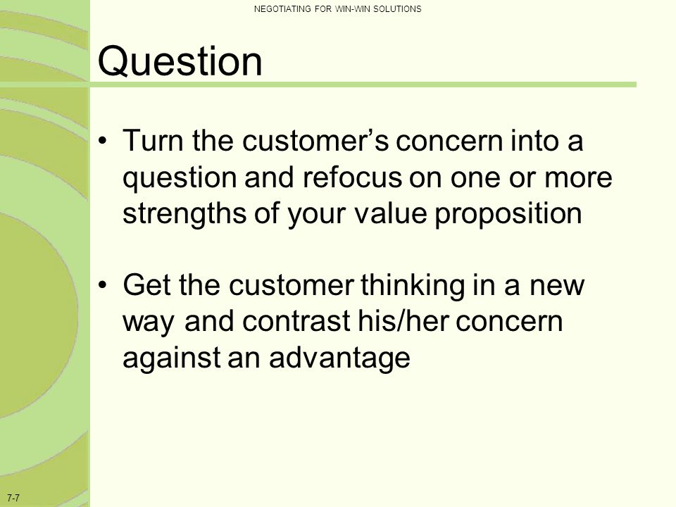 Question Turn the customer's concern into a question and refocus on one or more strengths of your value proposition.