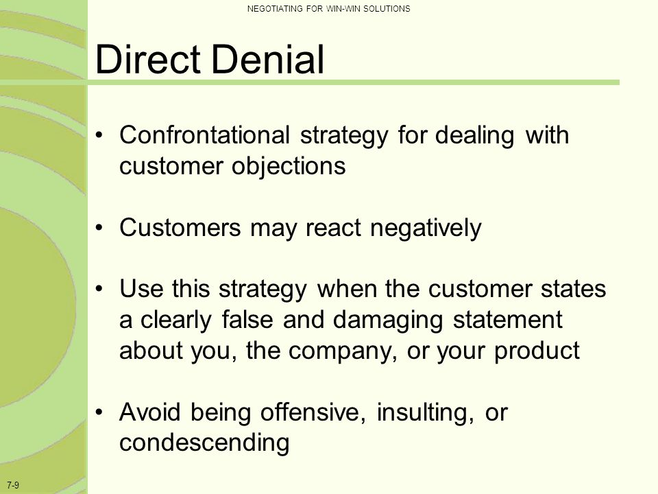 Direct Denial Confrontational strategy for dealing with customer objections. Customers may react negatively.