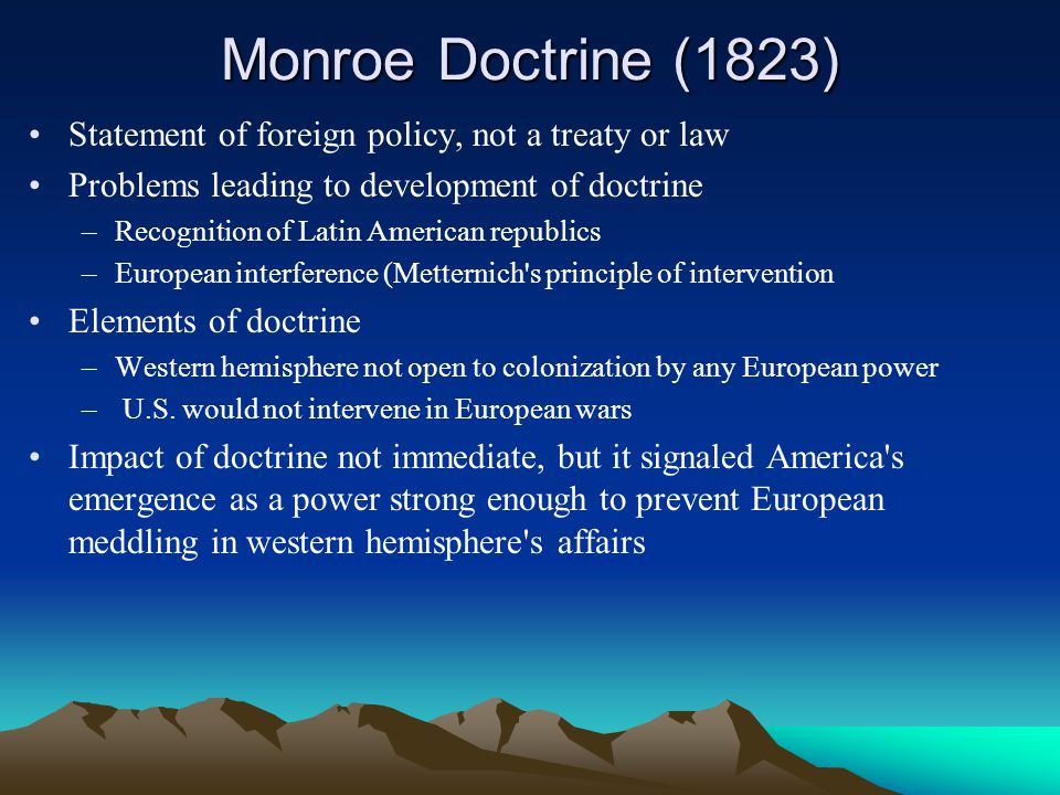 Monroe Doctrine (1823) Statement of foreign policy, not a treaty or law. Problems leading to development of doctrine.