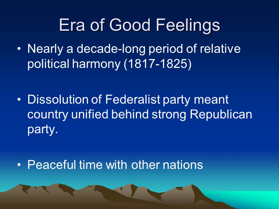 Era of Good Feelings Nearly a decade-long period of relative political harmony (1817-1825)