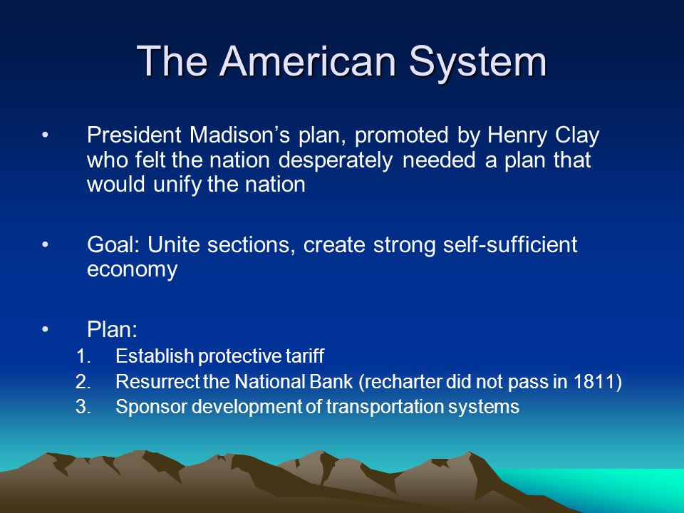 The American System President Madison's plan, promoted by Henry Clay who felt the nation desperately needed a plan that would unify the nation.