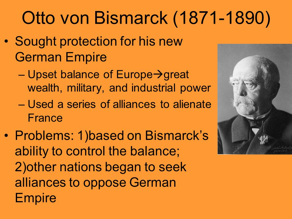 Otto von Bismarck (1871-1890) Sought protection for his new German Empire. Upset balance of Europegreat wealth, military, and industrial power.