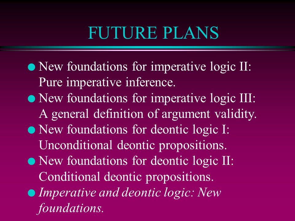 FUTURE PLANS New foundations for imperative logic II: Pure imperative inference.
