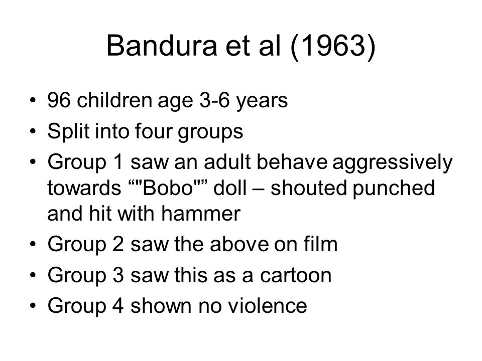 Bandura et al (1963) 96 children age 3-6 years Split into four groups