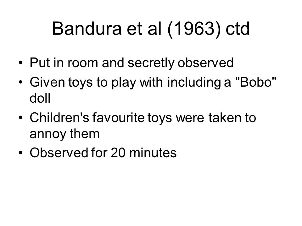 Bandura et al (1963) ctd Put in room and secretly observed