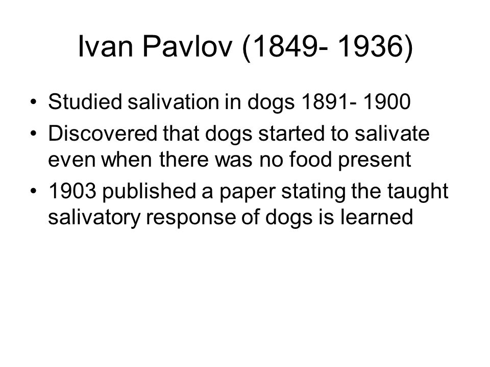 Ivan Pavlov (1849- 1936) Studied salivation in dogs 1891- 1900