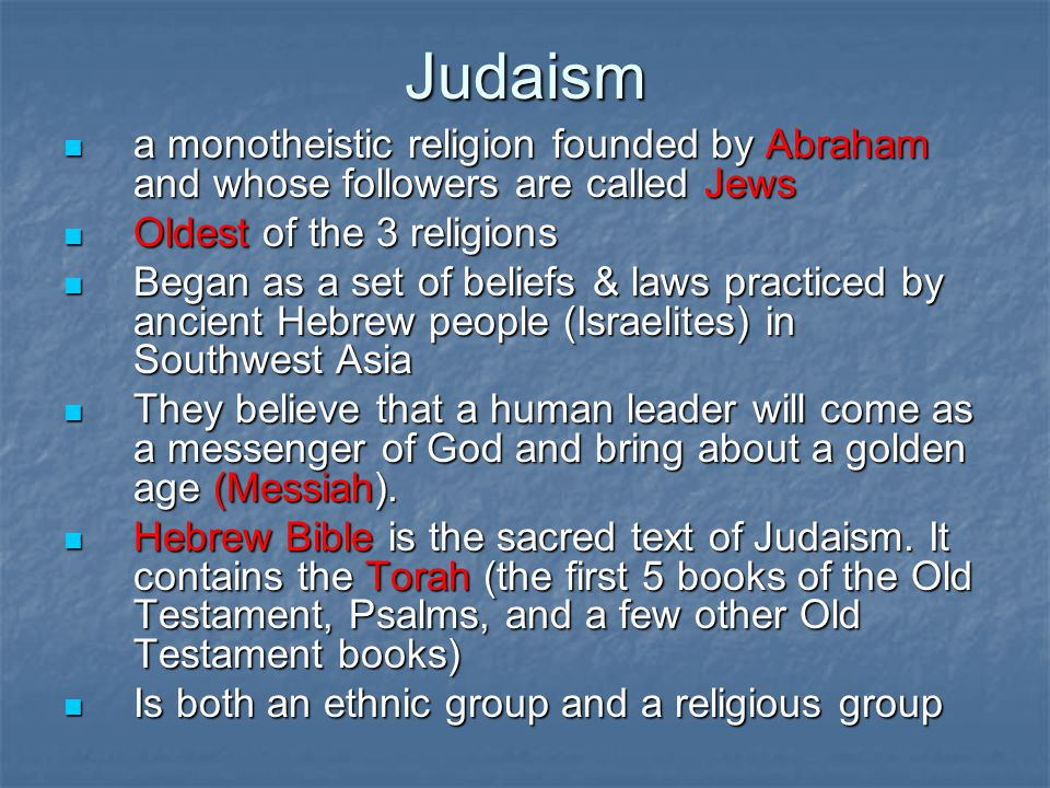 Judaism a monotheistic religion founded by Abraham and whose followers are called Jews. Oldest of the 3 religions.