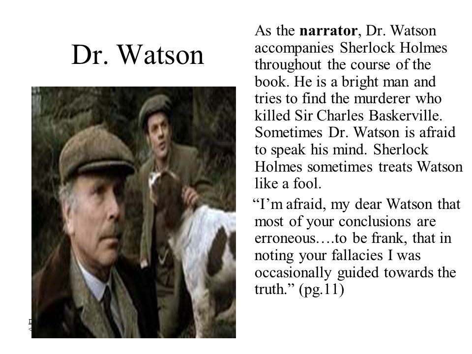 As the narrator, Dr. Watson accompanies Sherlock Holmes throughout the course of the book. He is a bright man and tries to find the murderer who killed Sir Charles Baskerville. Sometimes Dr. Watson is afraid to speak his mind. Sherlock Holmes sometimes treats Watson like a fool.