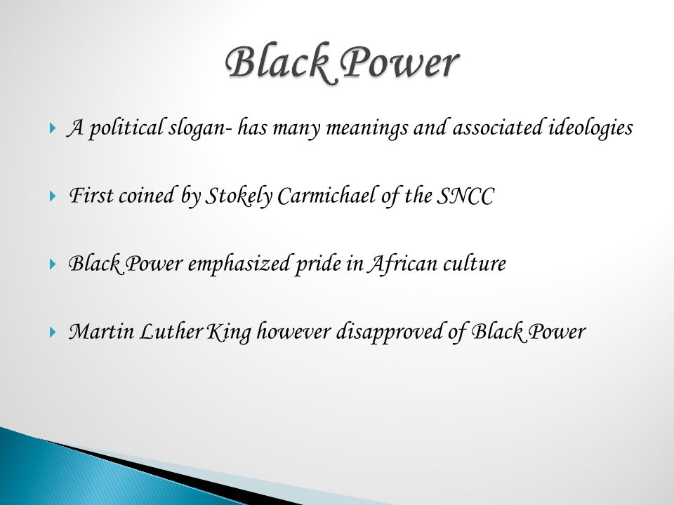 Black Power A political slogan- has many meanings and associated ideologies. First coined by Stokely Carmichael of the SNCC.