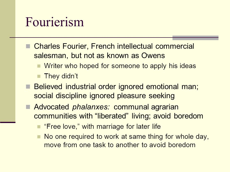 Fourierism Charles Fourier, French intellectual commercial salesman, but not as known as Owens. Writer who hoped for someone to apply his ideas.