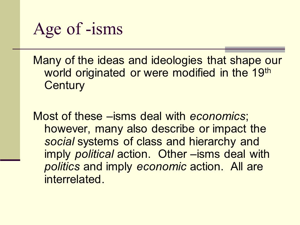 Age of -isms Many of the ideas and ideologies that shape our world originated or were modified in the 19th Century.