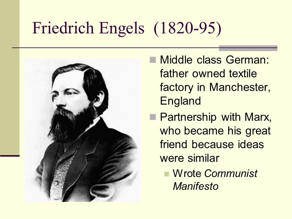 Friedrich Engels (1820-95) Middle class German: father owned textile factory in Manchester, England.