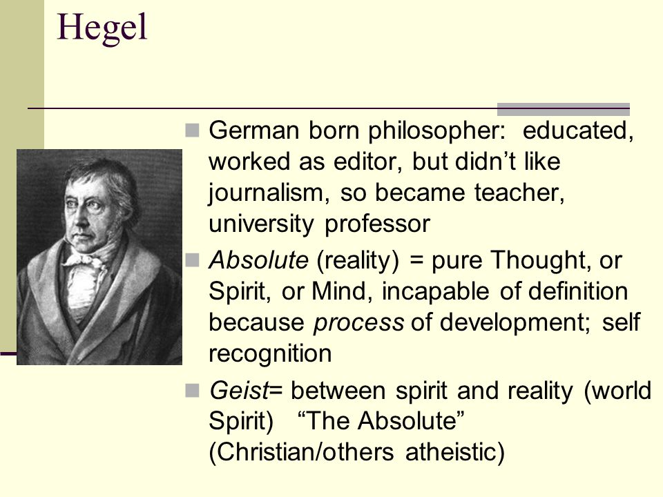 Hegel German born philosopher: educated, worked as editor, but didn't like journalism, so became teacher, university professor.