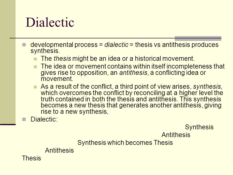 dialectic thesis synthesis A dialectic is a contradiction or conflict between two separate ideas that are then synthesized into a new idea (ie thesis, antithesis, and synthesis) dialectics are important to marxist and hegelian philosophy, and freire argues that they represent the fundamental logic of the world.