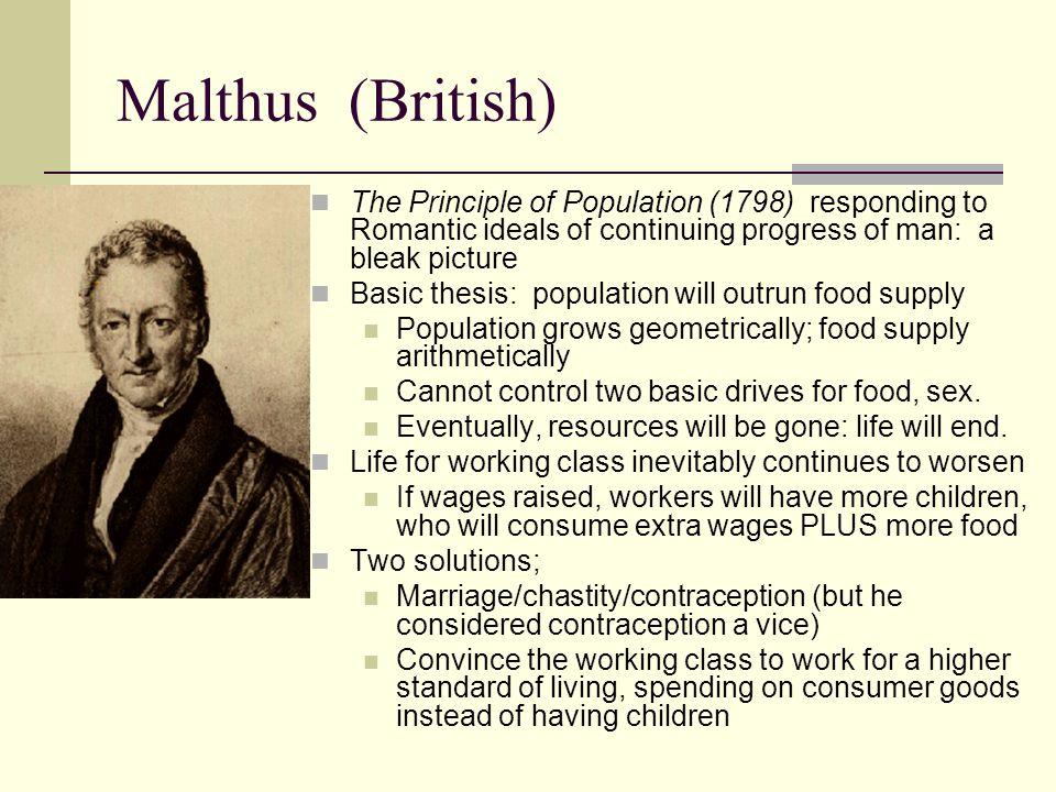 Malthus (British) The Principle of Population (1798) responding to Romantic ideals of continuing progress of man: a bleak picture.