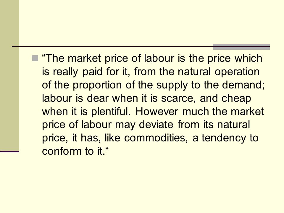 The market price of labour is the price which is really paid for it, from the natural operation of the proportion of the supply to the demand; labour is dear when it is scarce, and cheap when it is plentiful.
