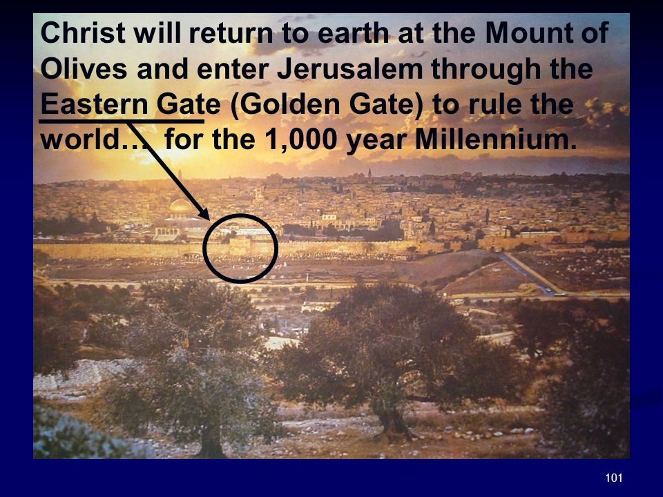 Christ will return to earth at the Mount of Olives and enter Jerusalem through the Eastern Gate (Golden Gate) to rule the world… for the 1,000 year Millennium.