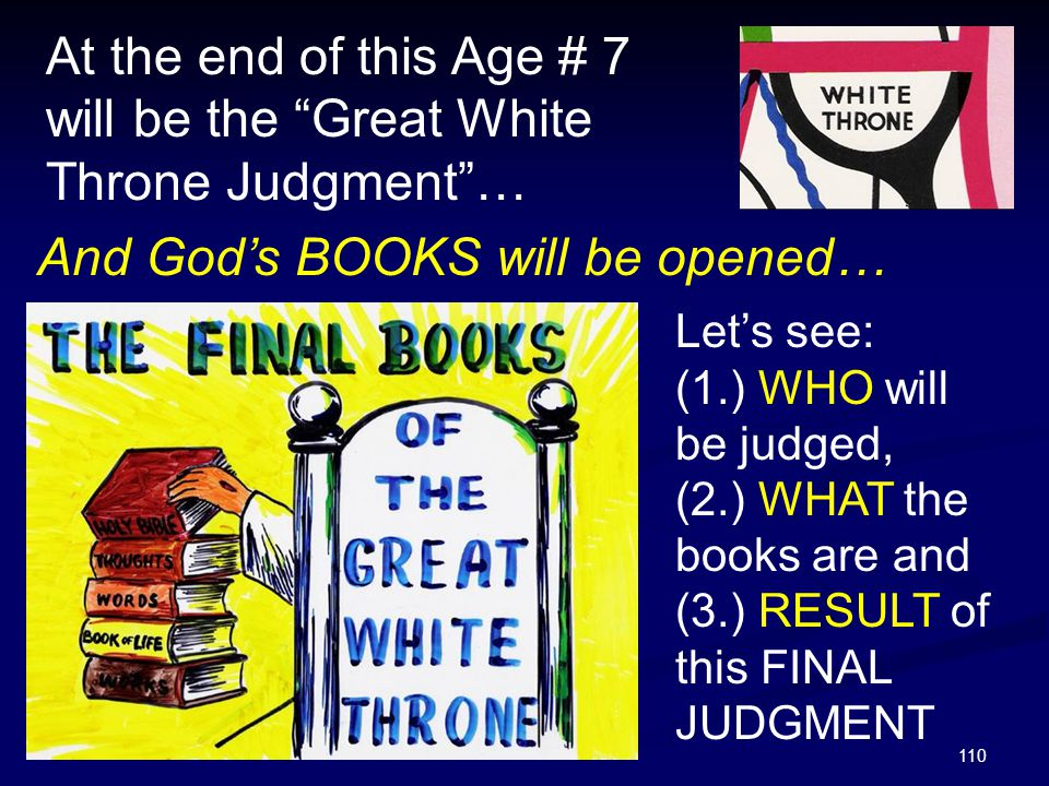 At the end of this Age # 7 will be the Great White Throne Judgment …