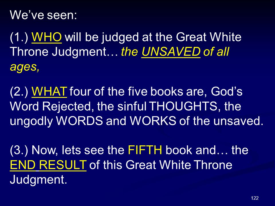We've seen: (1.) WHO will be judged at the Great White Throne Judgment… the UNSAVED of all ages,