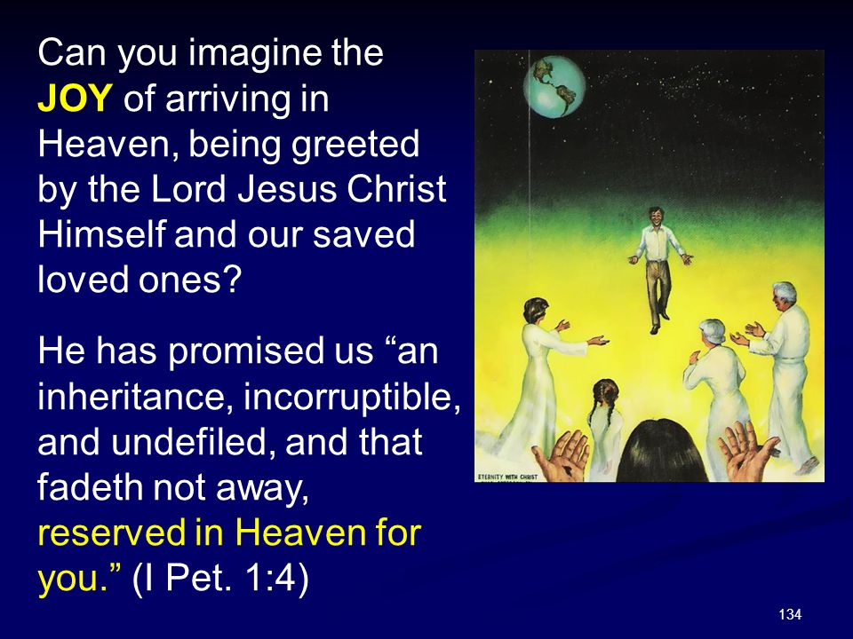 Can you imagine the JOY of arriving in Heaven, being greeted by the Lord Jesus Christ Himself and our saved loved ones