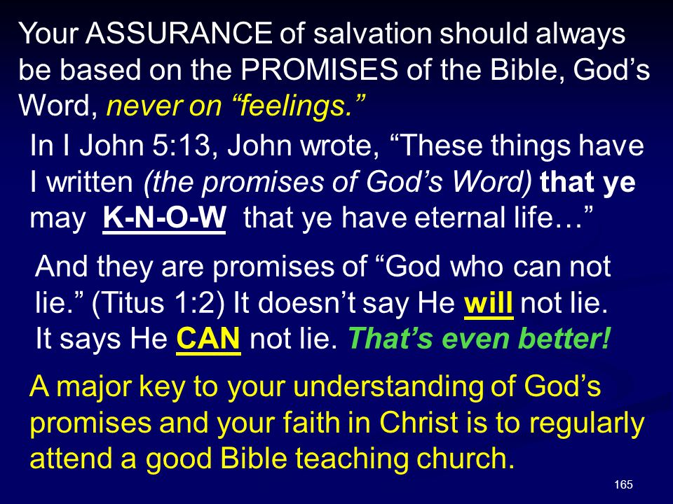 Your ASSURANCE of salvation should always be based on the PROMISES of the Bible, God's Word, never on feelings.
