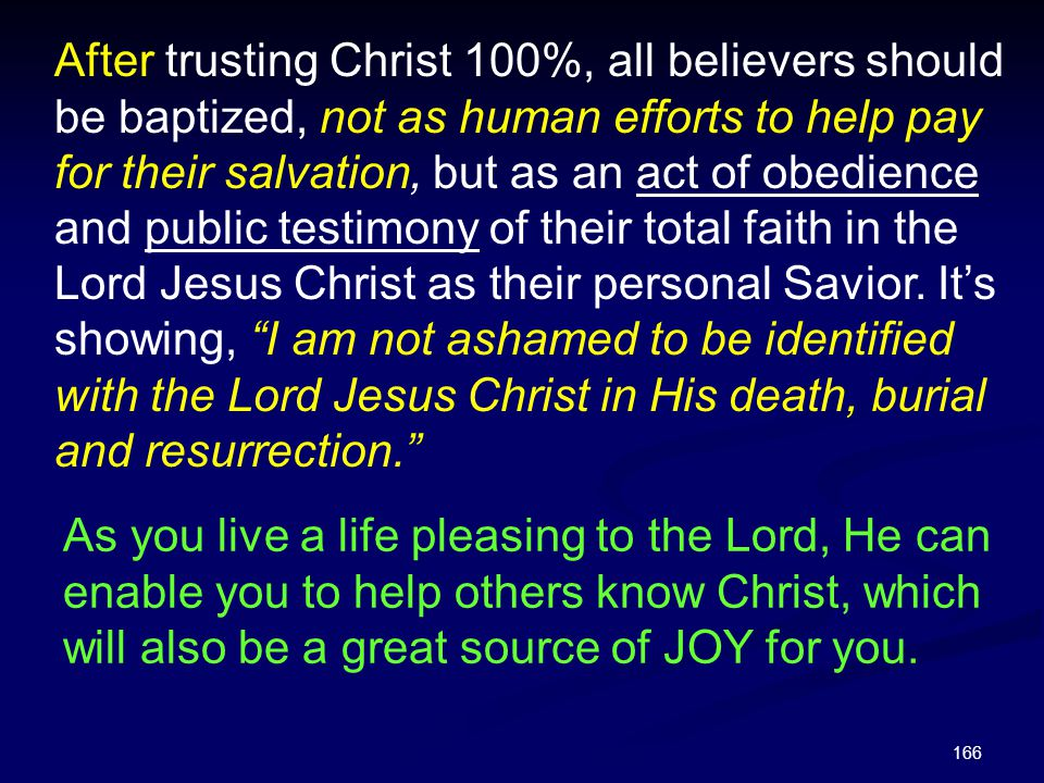 After trusting Christ 100%, all believers should be baptized, not as human efforts to help pay for their salvation, but as an act of obedience and public testimony of their total faith in the Lord Jesus Christ as their personal Savior. It's showing, I am not ashamed to be identified with the Lord Jesus Christ in His death, burial and resurrection.