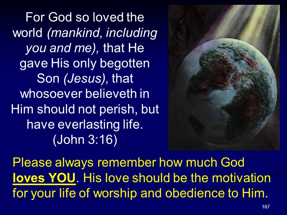 For God so loved the world (mankind, including you and me), that He gave His only begotten Son (Jesus), that whosoever believeth in Him should not perish, but have everlasting life. (John 3:16)