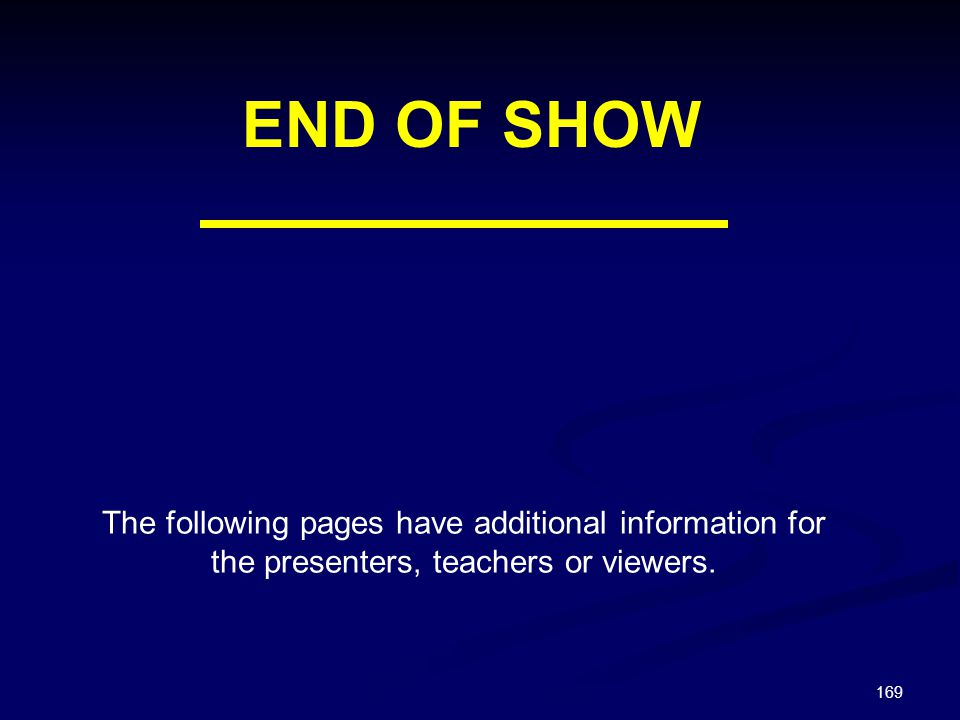 END OF SHOW The following pages have additional information for the presenters, teachers or viewers.
