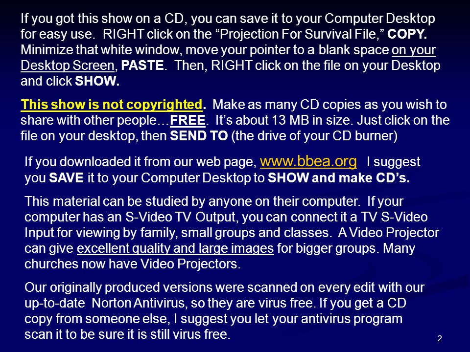 If you got this show on a CD, you can save it to your Computer Desktop for easy use. RIGHT click on the Projection For Survival File, COPY. Minimize that white window, move your pointer to a blank space on your Desktop Screen, PASTE. Then, RIGHT click on the file on your Desktop and click SHOW.