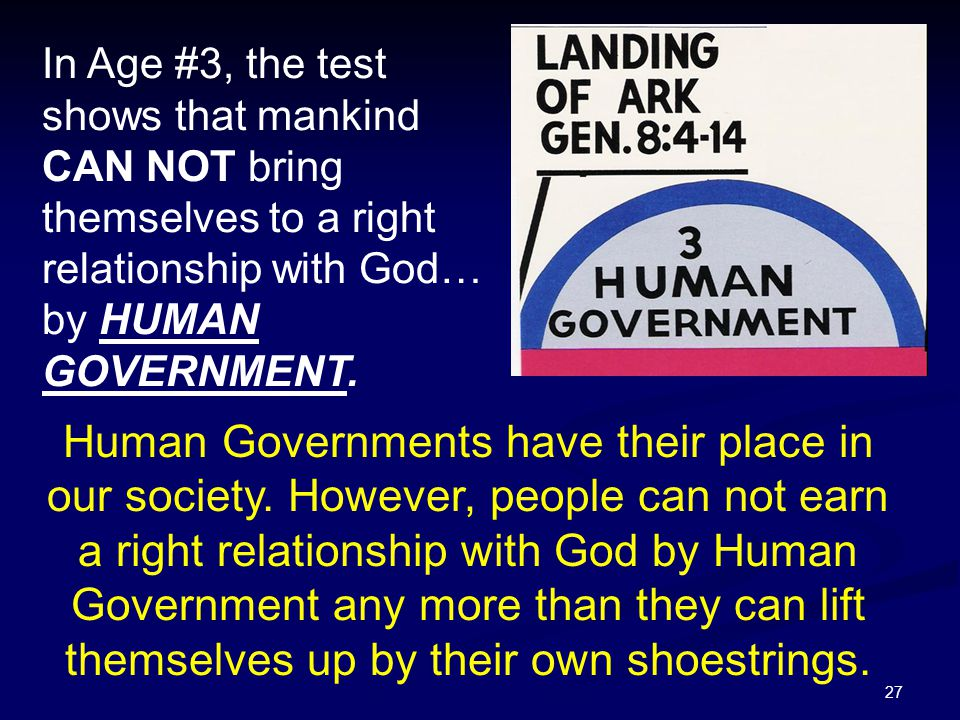 In Age #3, the test shows that mankind CAN NOT bring themselves to a right relationship with God… by HUMAN GOVERNMENT.