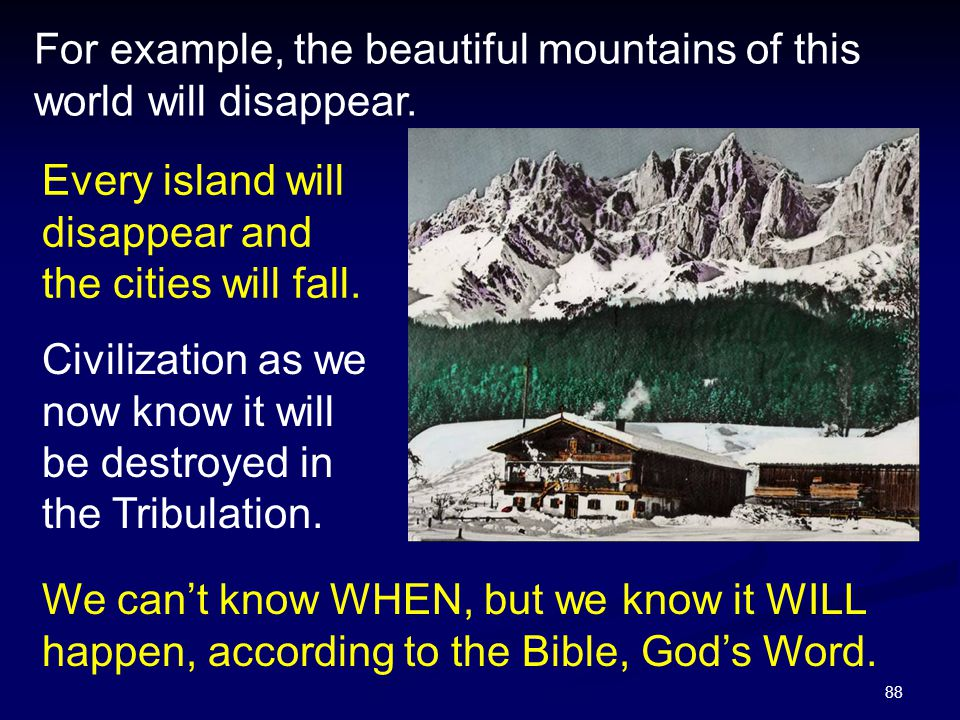 For example, the beautiful mountains of this world will disappear.