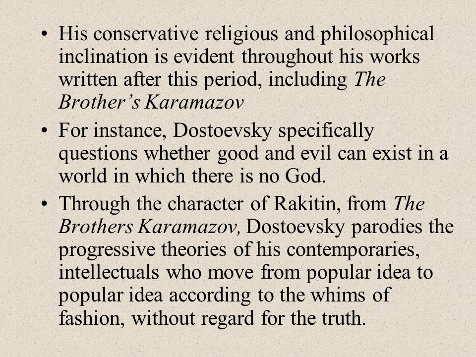 His conservative religious and philosophical inclination is evident throughout his works written after this period, including The Brother's Karamazov