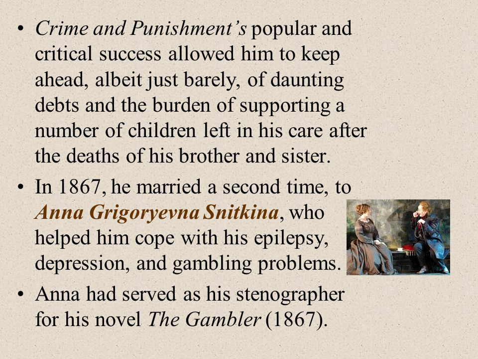 Crime and Punishment's popular and critical success allowed him to keep ahead, albeit just barely, of daunting debts and the burden of supporting a number of children left in his care after the deaths of his brother and sister.