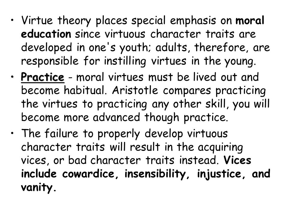 Virtue theory places special emphasis on moral education since virtuous character traits are developed in one s youth; adults, therefore, are responsible for instilling virtues in the young.