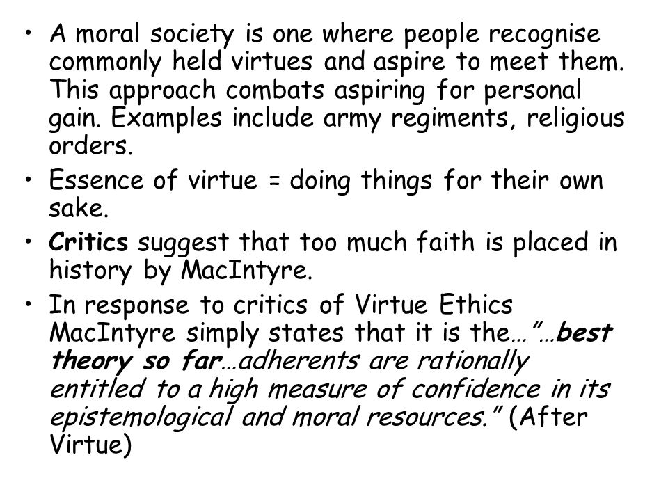 A moral society is one where people recognise commonly held virtues and aspire to meet them. This approach combats aspiring for personal gain. Examples include army regiments, religious orders.